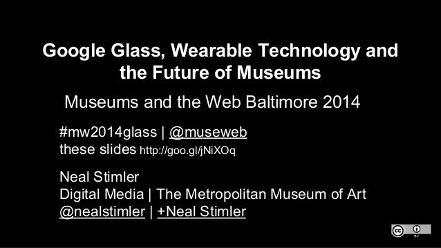 Google Glass, Wearable Technology and the Future of Museums Museums and the Web Baltimore 2014 Neal Stimler Digital Media ...