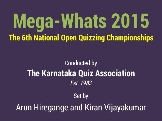 Mega-Whats 2015 The 6th National Open Quizzing Championships Conducted by The Karnataka Quiz Association Est. 1983 Set by ...