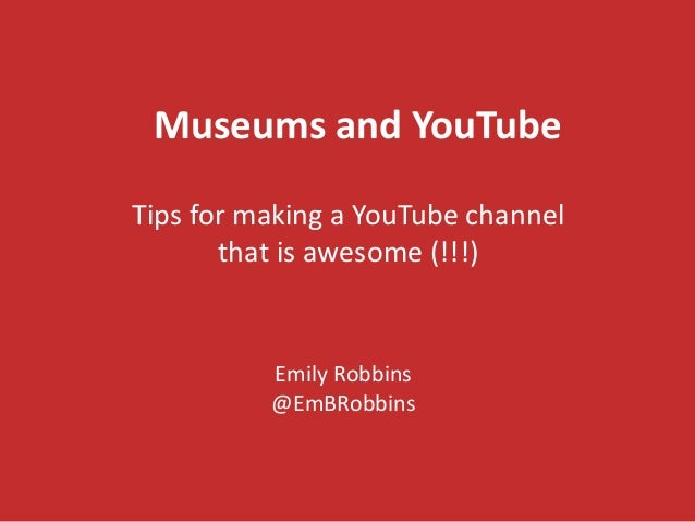 Museums and YouTube Tips for making a YouTube channel that is awesome (!!!) Emily Robbins @EmBRobbins