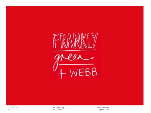 Frankly, Green + Webb @lhmann @franklygwCreated for: Presented by: Date issued: MWXX Laura Mann 7 April 2016