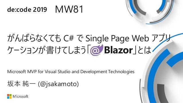 de:code 2019 MW81 がんばらなくても C# で Single Page Web アプリ ケーションが書けてしまう「 Blazor」とは Microsoft MVP for Visual Studio and Developmen...