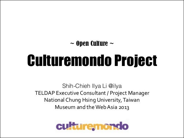 ~ Open Culture ~  Culturemondo Project Shih-Chieh Ilya Li @ilya TELDAP	   Executive	   Consultant	   /	   Project	   Manag...