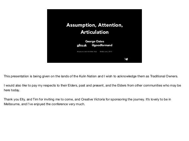 Assumption, Attention, Articulation George Oates gfns.uk @goodformand Museums and the Web Asia Melbourne, 2015 This presen...
