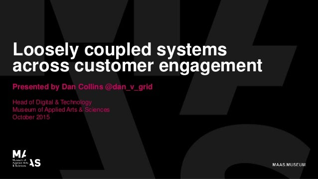 Loosely coupled systems across customer engagement Presented by Dan Collins @dan_v_grid Head of Digital & Technology Museu...
