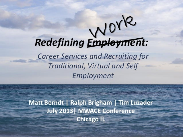 Redefining Employment: Career Services and Recruiting for Traditional, Virtual and Self Employment Matt Berndt   Ralph Bri...