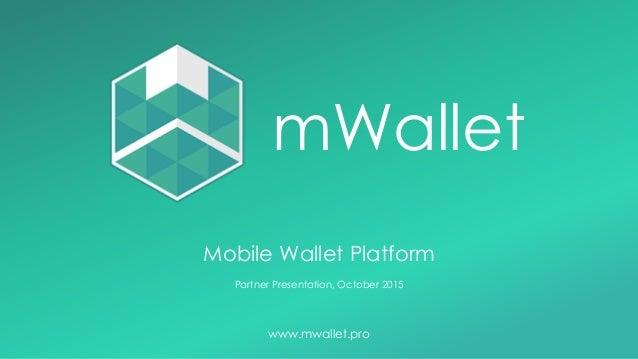 Mobile Wallet Platform Partner Presentation, October 2015 www.mwallet.pro mWallet