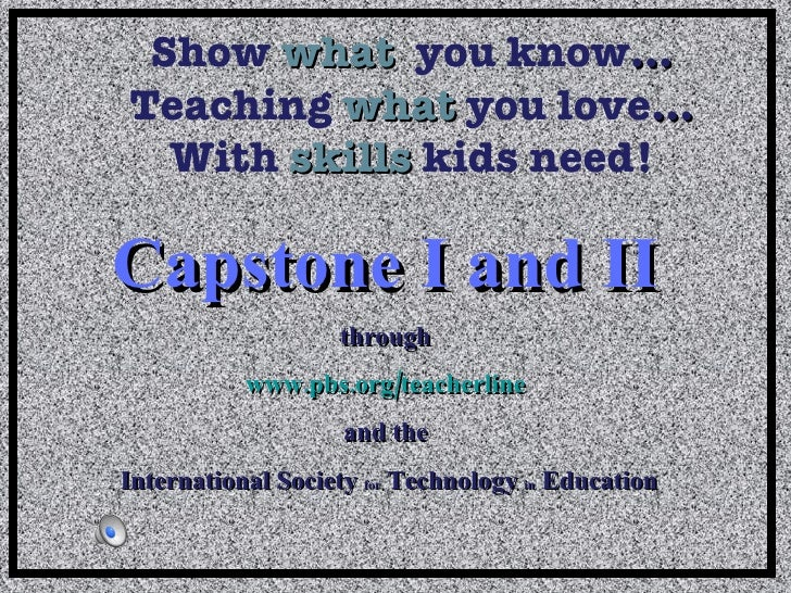 Show   what   you know … Teaching  what  you love … With  skills  kids need! Capstone I and II   through  www.pbs.org/teac...