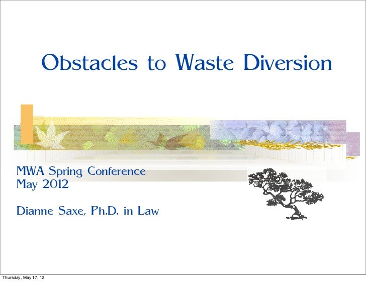 Obstacles to Waste Diversion      MWA Spring Conference      May 2012      Dianne Saxe, Ph.D. in LawThursday, May 17, 12