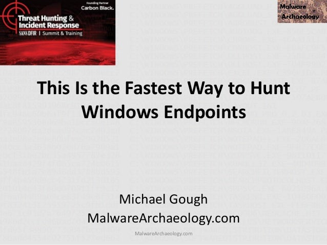 This Is the Fastest Way to Hunt Windows Endpoints Michael Gough MalwareArchaeology.com MalwareArchaeology.com