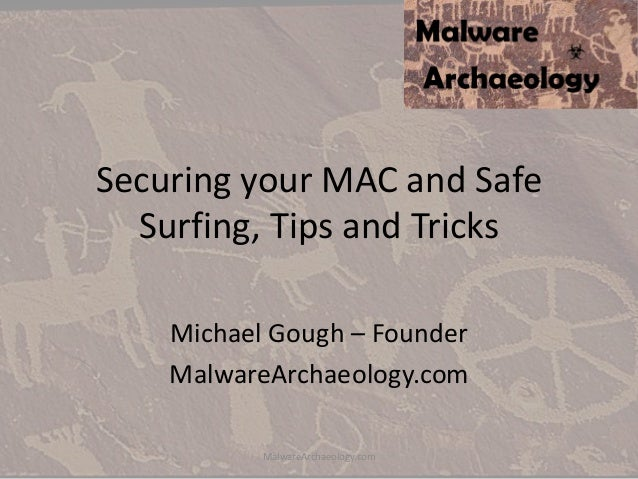Securing your MAC and Safe Surfing, Tips and Tricks Michael Gough – Founder MalwareArchaeology.com MalwareArchaeology.com