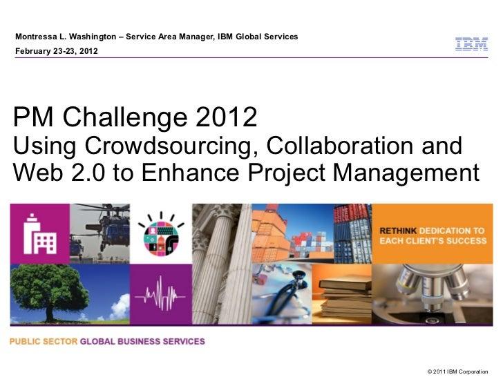 Montressa L. Washington – Service Area Manager, IBM Global ServicesFebruary 23-23, 2012PM Challenge 2012Using Crowdsourcin...
