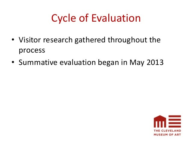 Cycle of Evaluation • Visitor research gathered throughout the process • Summative evaluation began in May 2013