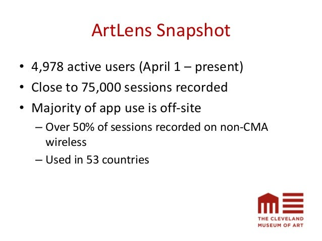 ArtLens Snapshot • 4,978 active users (April 1 – present) • Close to 75,000 sessions recorded • Majority of app use is off...