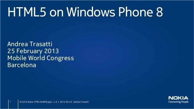HTML5 on Windows Phone 8Andrea Trasatti25 February 2013Mobile World CongressBarcelona1   © 2013 Nokia HTML5InWP8.pptx v. 0...