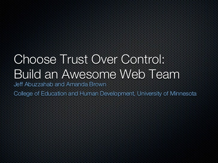 Choose Trust Over Control:Build an Awesome Web TeamJeff Abuzzahab and Amanda BrownCollege of Education and Human Developme...