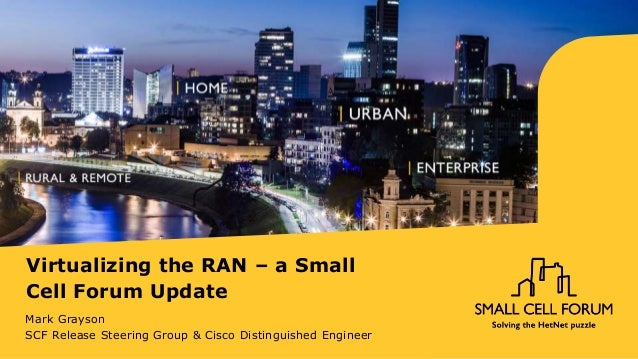 Virtualizing the RAN – a Small Cell Forum Update Mark Grayson SCF Release Steering Group & Cisco Distinguished Engineer