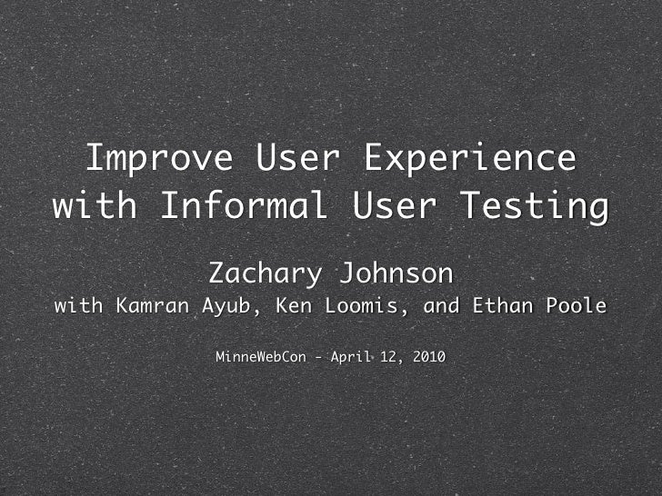 Improve User Experience with Informal User Testing             Zachary Johnson with Kamran Ayub, Ken Loomis, and Ethan Poo...