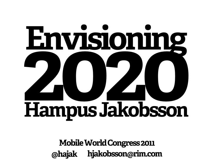 Envisioning2020Hampus Jakobsson   Mobile World Congress 2011  @hajak hjakobsson@rim.com