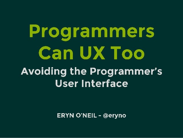 Programmers can UX too  Avoiding the Programmer's User Interface  ERYN O'NE| L - @eryno