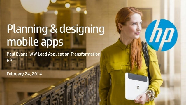Planning & designing mobile apps Paul Evans, WW Lead Application Transformation HP February 24, 2014  © Copyright 2013 Hew...