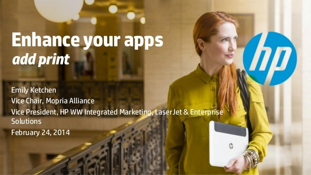 Enhance your apps add print  Emily Ketchen Vice Chair, Mopria Alliance Vice President, HP WW Integrated Marketing, LaserJe...
