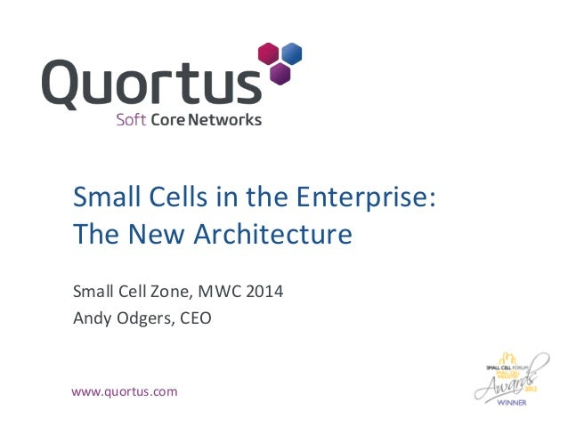 Small Cells in the Enterprise: The New Architecture Small Cell Zone, MWC 2014 Andy Odgers, CEO  www.quortus.com