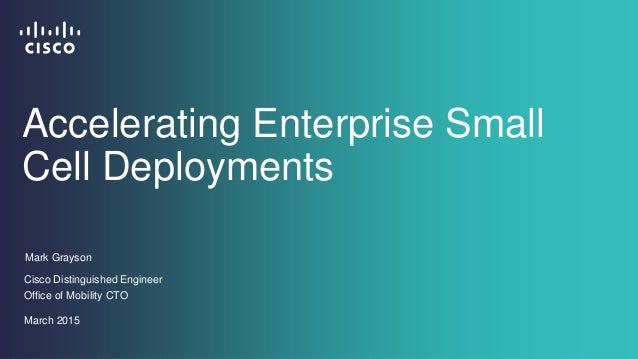 Mark Grayson Cisco Distinguished Engineer Office of Mobility CTO March 2015 Accelerating Enterprise Small Cell Deployments