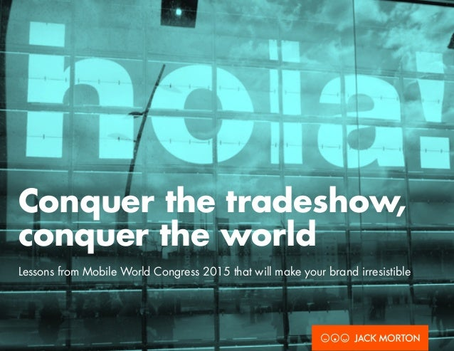 Conquer the tradeshow, conquer the world Lessons from Mobile World Congress 2015 that will make your brand irresistible