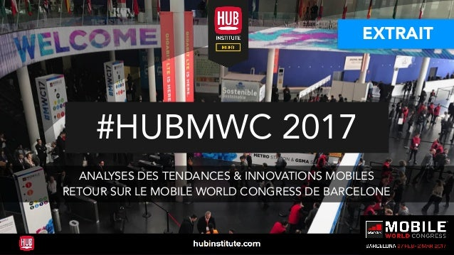 #HUBMWC 2017 ANALYSES DES TENDANCES & INNOVATIONS MOBILES RETOUR SUR LE MOBILE WORLD CONGRESS DE BARCELONE EXTRAIT