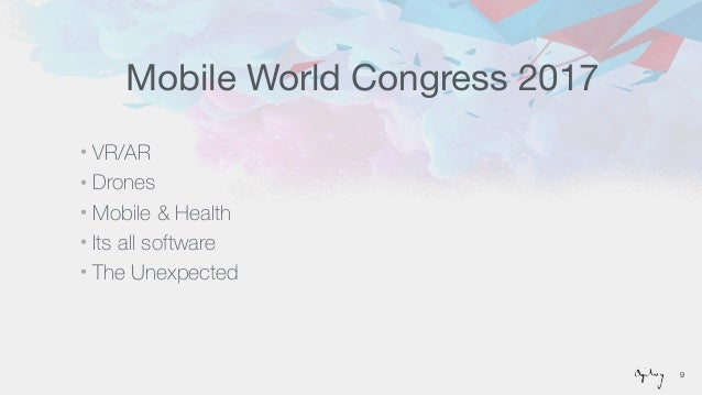 Mobile World Congress 2017 • VR/AR • Drones • Mobile & Health • Its all software • The Unexpected 9