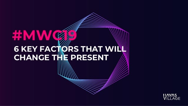 MWC 2019 6 KEY FACTORS THAT WILL CHANGE THE PRESENT #MWC19
