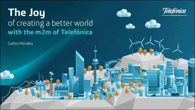 The Joy  of creating a better world with the m2m of Telefónica Carlos Morales