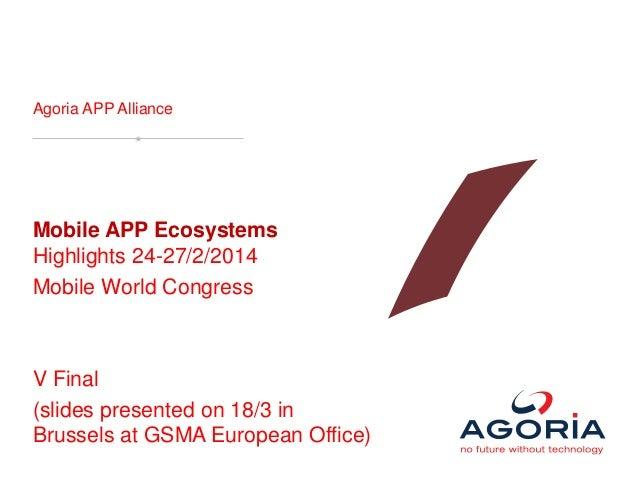 Agoria APP Alliance Mobile APP Ecosystems Highlights 24-27/2/2014 Mobile World Congress V Final (slides presented on 18/3 ...