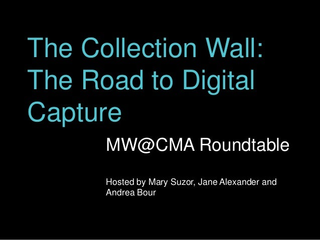 The Collection Wall: The Road to Digital Capture MW@CMA Roundtable Hosted by Mary Suzor, Jane Alexander and Andrea Bour