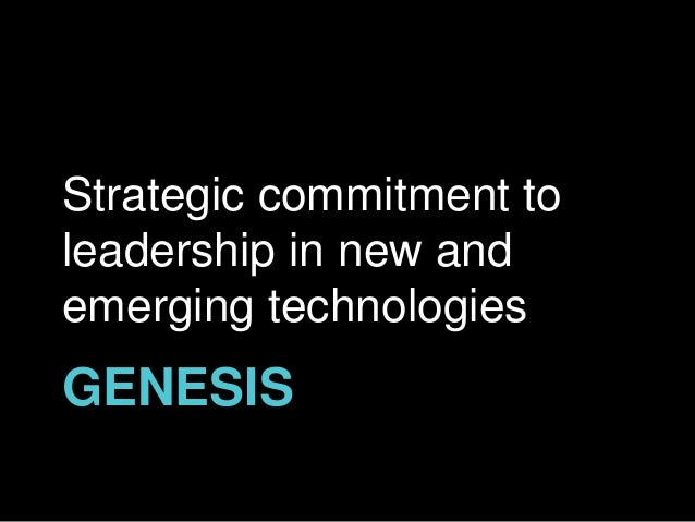 GENESIS Strategic commitment to leadership in new and emerging technologies