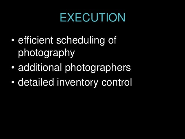 EXECUTION • efficient scheduling of photography • additional photographers • detailed inventory control
