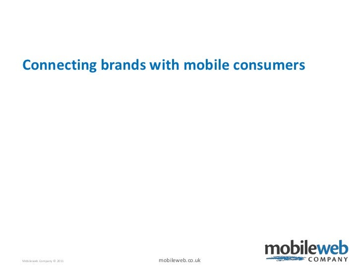 Connecting brands with mobile consumersMobileweb Company © 2011   mobileweb.co.uk