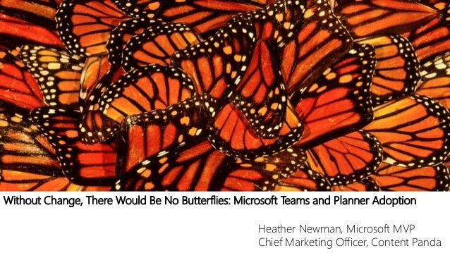 Without Change, There Would Be No Butterflies: Microsoft Teams and Planner Adoption Heather Newman, Microsoft MVP Chief Ma...