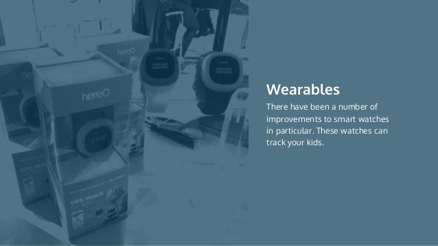 There have been a number of improvements to smart watches in particular. These watches can track your kids. Wearables