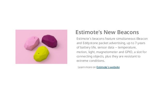 Estimote's beacons feature simultaneous iBeacon and Eddystone packet advertising, up to 7-years of battery life, sensor da...
