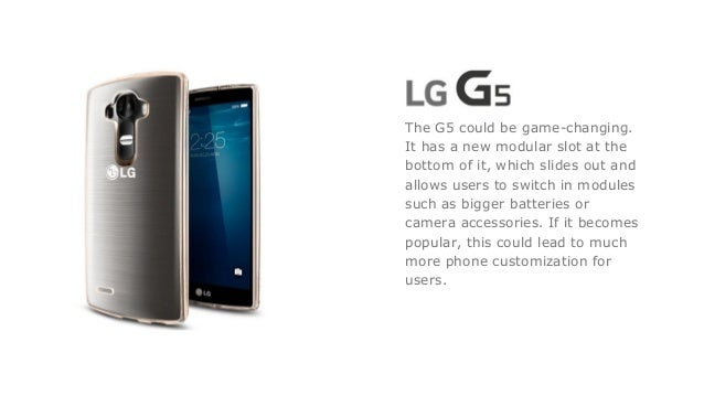 The G5 could be game-changing. It has a new modular slot at the bottom of it, which slides out and allows users to switch ...