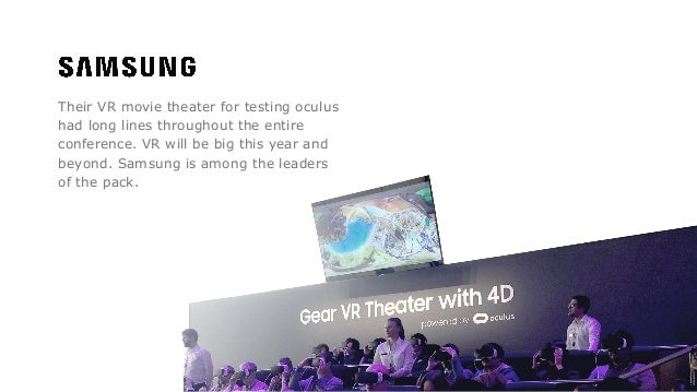Their VR movie theater for testing oculus had long lines throughout the entire conference. VR will be big this year and be...
