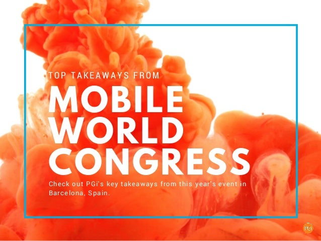 MOBILE WORLD CONGRESS TOP TAKEAWAYS FROM Check out PGi's key takeaways from this year's event in Barcelona, Spain.