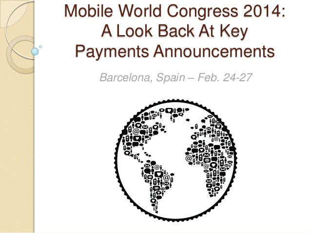 Mobile World Congress 2014: A Look Back At Key Payments Announcements Barcelona, Spain – Feb. 24-27