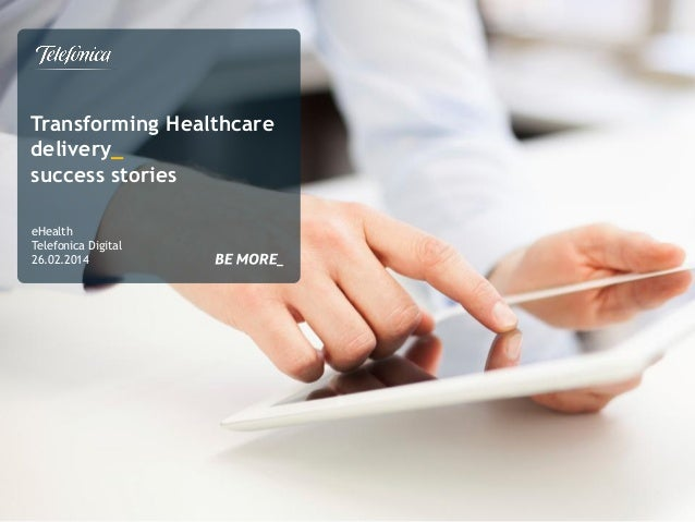 Transforming Healthcare delivery_ success stories eHealth Telefonica Digital 26.02.2014