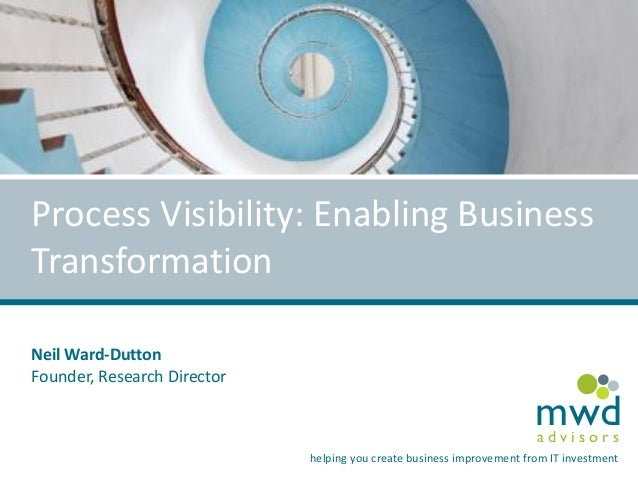 Process Visibility: Enabling Business Transformation Neil Ward-Dutton Founder, Research Director  mwd advisors  helping yo...