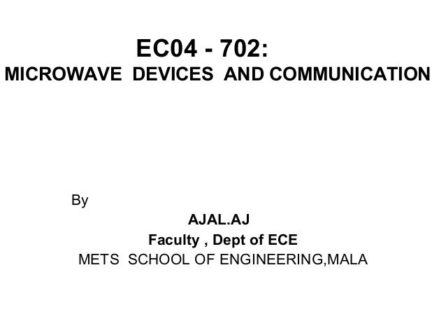 EC04 - 702: MICROWAVE DEVICES AND COMMUNICATION By AJAL.AJ Faculty , Dept of ECE METS SCHOOL OF ENGINEERING,MALA