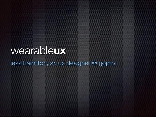 wearableux jess hamilton, sr. ux designer @ gopro