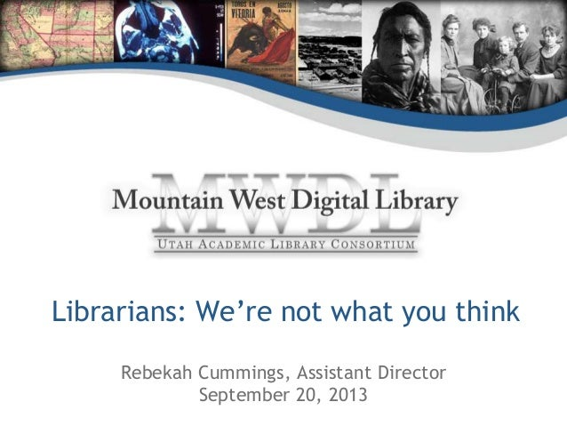 Librarians: We're not what you think Rebekah Cummings, Assistant Director September 20, 2013