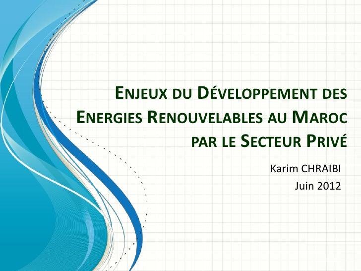 ENJEUX DU DÉVELOPPEMENT DESENERGIES RENOUVELABLES AU MAROC             PAR LE SECTEUR PRIVÉ                       Karim CH...